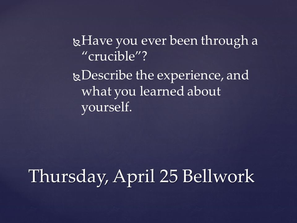 """  Have you ever been through a """"crucible""""?   Describe the experience, and what you learned about yourself. Thursday, April 25 Bellwork"""