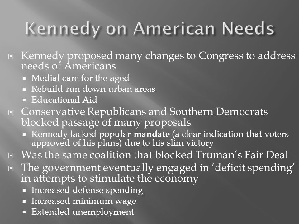  Kennedy proposed many changes to Congress to address needs of Americans  Medial care for the aged  Rebuild run down urban areas  Educational Aid