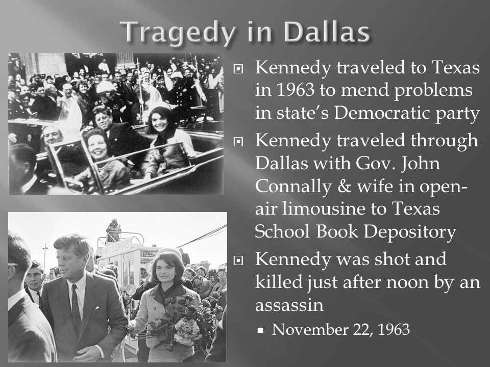  Kennedy traveled to Texas in 1963 to mend problems in state's Democratic party  Kennedy traveled through Dallas with Gov. John Connally & wife in o