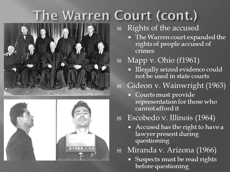  Rights of the accused  The Warren court expanded the rights of people accused of crimes  Mapp v. Ohio (f1961)  Illegally seized evidence could no