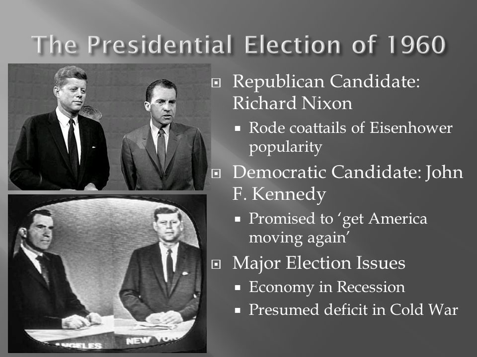  Republican Candidate: Richard Nixon  Rode coattails of Eisenhower popularity  Democratic Candidate: John F. Kennedy  Promised to 'get America mov