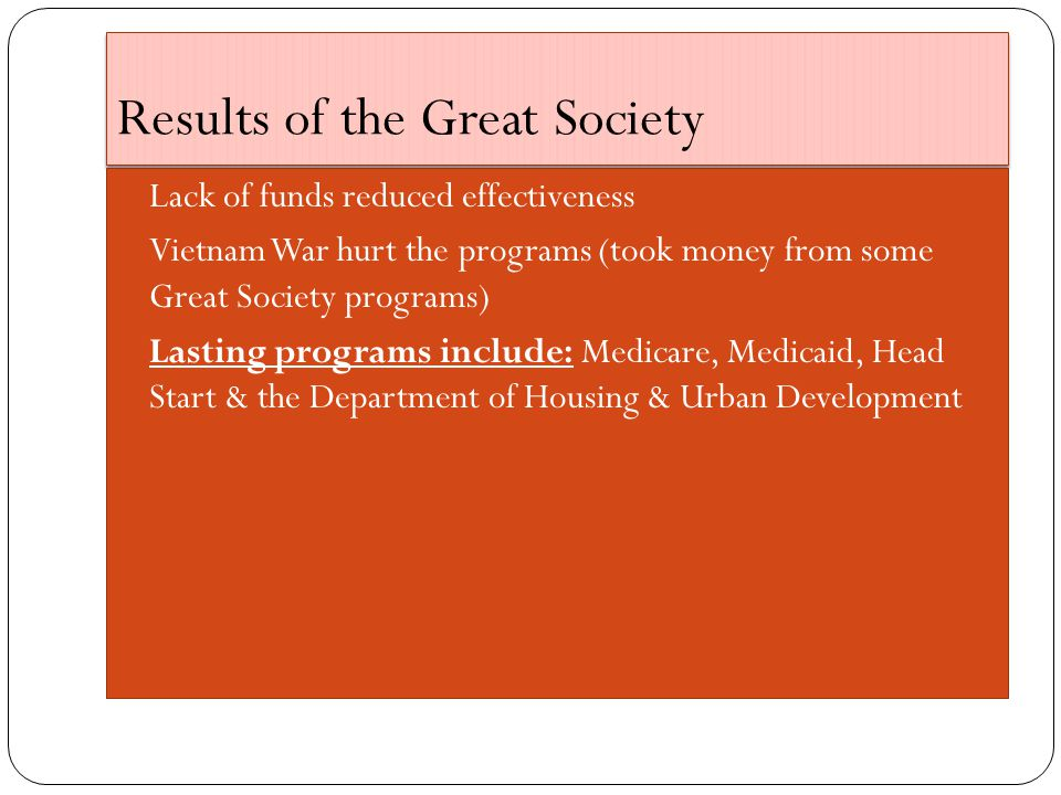 Results of the Great Society Lack of funds reduced effectiveness Vietnam War hurt the programs (took money from some Great Society programs) Lasting programs include: Medicare, Medicaid, Head Start & the Department of Housing & Urban Development
