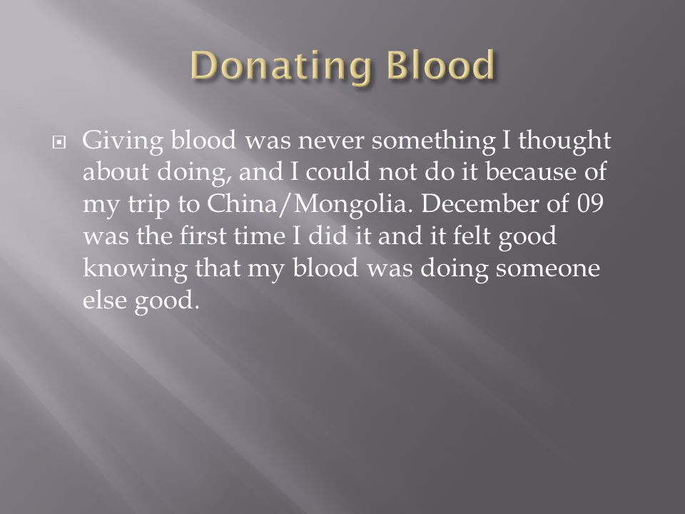  Giving blood was never something I thought about doing, and I could not do it because of my trip to China/Mongolia.