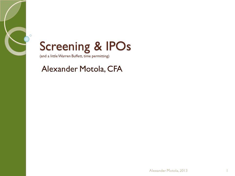Screening & IPOs (and a little Warren Buffett, time permitting) Alexander Motola, CFA Alexander Motola, 20131