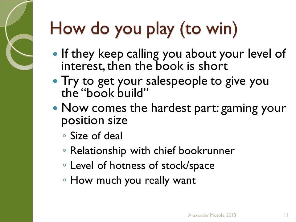 How do you play (to win) If they keep calling you about your level of interest, then the book is short Try to get your salespeople to give you the book build Now comes the hardest part: gaming your position size ◦ Size of deal ◦ Relationship with chief bookrunner ◦ Level of hotness of stock/space ◦ How much you really want Alexander Motola, 201311