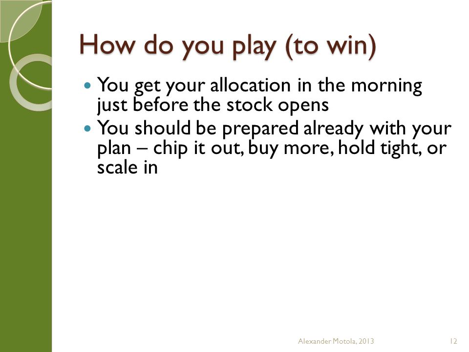 How do you play (to win) You get your allocation in the morning just before the stock opens You should be prepared already with your plan – chip it out, buy more, hold tight, or scale in Alexander Motola, 201312