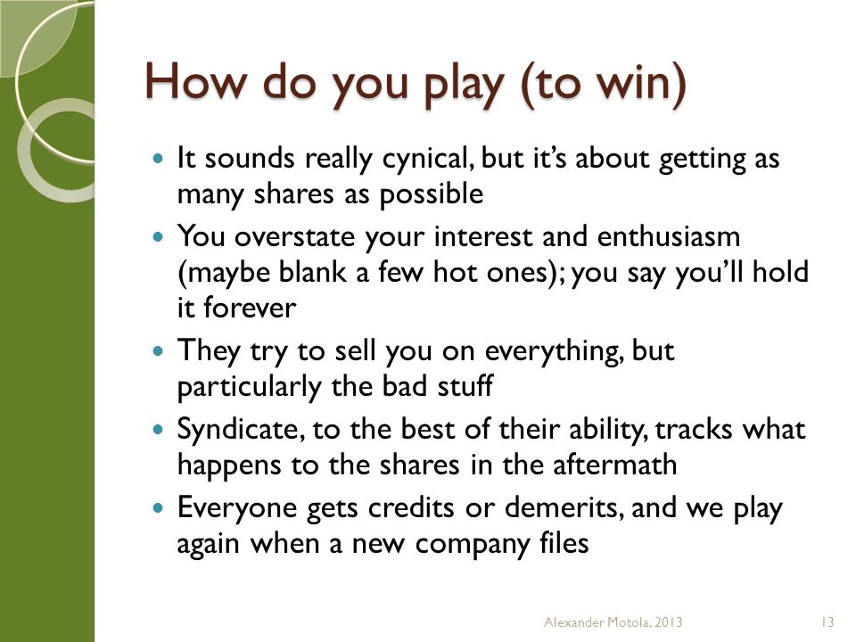 How do you play (to win) It sounds really cynical, but it's about getting as many shares as possible You overstate your interest and enthusiasm (maybe blank a few hot ones); you say you'll hold it forever They try to sell you on everything, but particularly the bad stuff Syndicate, to the best of their ability, tracks what happens to the shares in the aftermath Everyone gets credits or demerits, and we play again when a new company files Alexander Motola, 201313