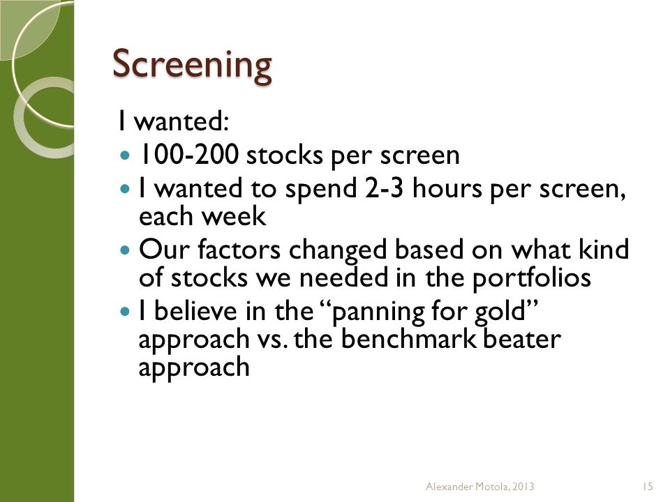 Screening I had many reports in Factset, Bloomberg, and Baseline constructed to optimized screening review First cut, I would look at each stock for two minutes each, or so Next cut I would dig deeper, looking more into valuation, growth rates, and key drivers I would narrow my list to 3-5 stocks Each member of my team would do the same Alexander Motola, 201316