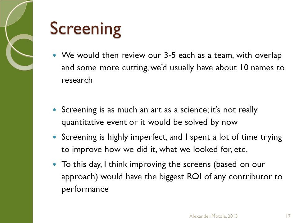 Screening We would then review our 3-5 each as a team, with overlap and some more cutting, we'd usually have about 10 names to research Screening is as much an art as a science; it's not really quantitative event or it would be solved by now Screening is highly imperfect, and I spent a lot of time trying to improve how we did it, what we looked for, etc.
