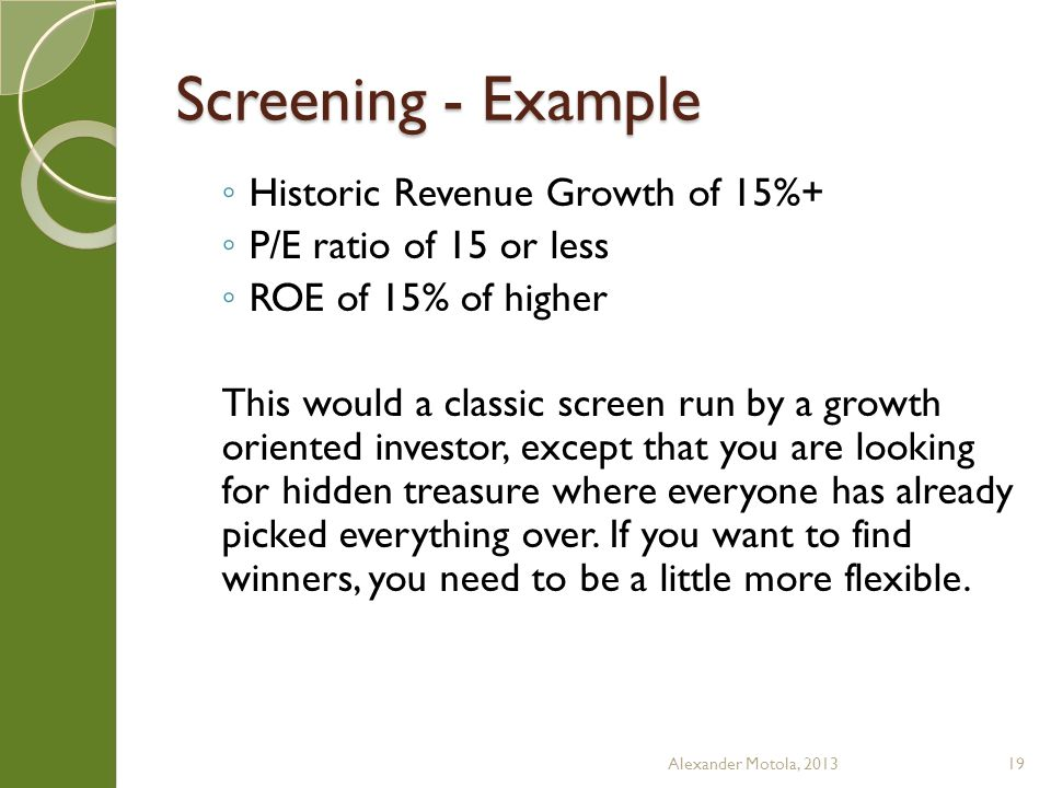 Screening - Example ◦ Historic Revenue Growth of 15%+ ◦ P/E ratio of 15 or less ◦ ROE of 15% of higher This would a classic screen run by a growth oriented investor, except that you are looking for hidden treasure where everyone has already picked everything over.