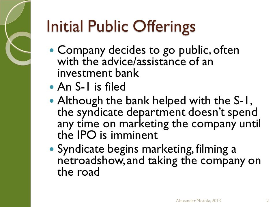 Initial Public Offerings Company decides to go public, often with the advice/assistance of an investment bank An S-1 is filed Although the bank helped with the S-1, the syndicate department doesn't spend any time on marketing the company until the IPO is imminent Syndicate begins marketing, filming a netroadshow, and taking the company on the road Alexander Motola, 20132