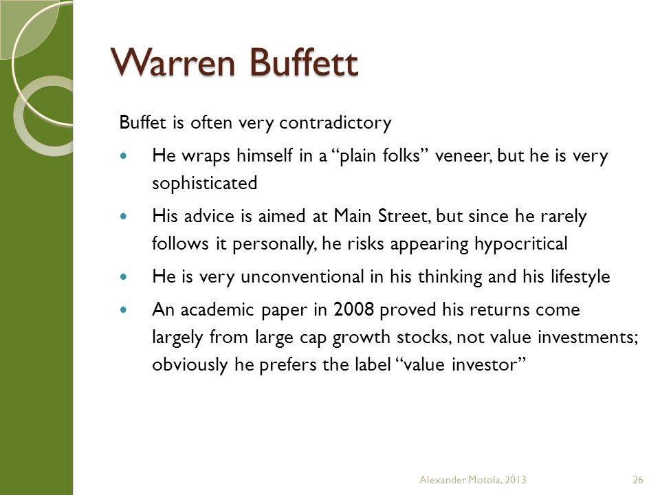 Warren Buffett Buffet is often very contradictory He wraps himself in a plain folks veneer, but he is very sophisticated His advice is aimed at Main Street, but since he rarely follows it personally, he risks appearing hypocritical He is very unconventional in his thinking and his lifestyle An academic paper in 2008 proved his returns come largely from large cap growth stocks, not value investments; obviously he prefers the label value investor Alexander Motola, 201326