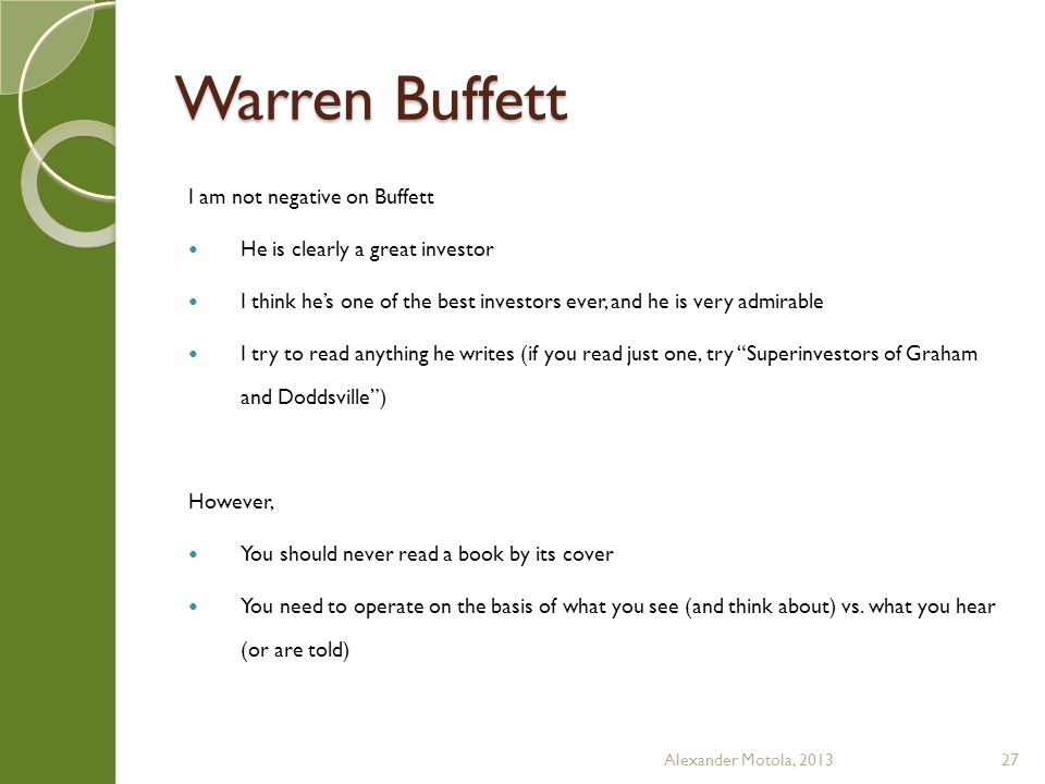 Warren Buffett I am not negative on Buffett He is clearly a great investor I think he's one of the best investors ever, and he is very admirable I try to read anything he writes (if you read just one, try Superinvestors of Graham and Doddsville ) However, You should never read a book by its cover You need to operate on the basis of what you see (and think about) vs.