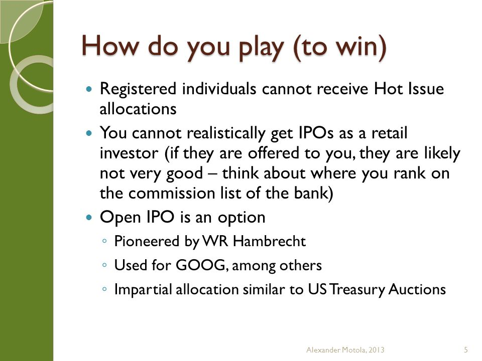How do you play (to win) Registered individuals cannot receive Hot Issue allocations You cannot realistically get IPOs as a retail investor (if they are offered to you, they are likely not very good – think about where you rank on the commission list of the bank) Open IPO is an option ◦ Pioneered by WR Hambrecht ◦ Used for GOOG, among others ◦ Impartial allocation similar to US Treasury Auctions Alexander Motola, 20135