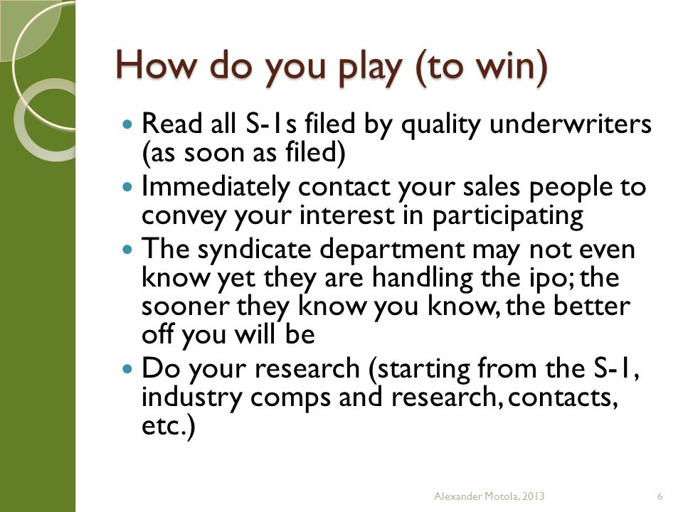 How do you play (to win) Read all S-1s filed by quality underwriters (as soon as filed) Immediately contact your sales people to convey your interest in participating The syndicate department may not even know yet they are handling the ipo; the sooner they know you know, the better off you will be Do your research (starting from the S-1, industry comps and research, contacts, etc.) Alexander Motola, 20136