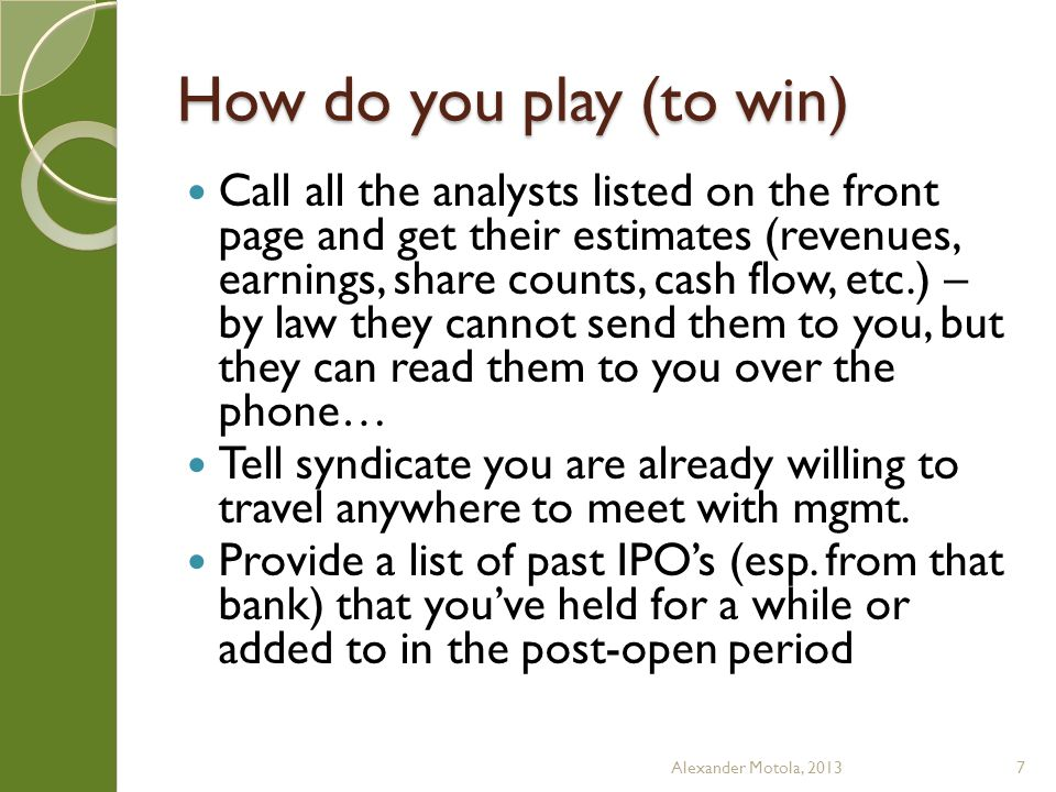 How do you play (to win) Call all the analysts listed on the front page and get their estimates (revenues, earnings, share counts, cash flow, etc.) – by law they cannot send them to you, but they can read them to you over the phone… Tell syndicate you are already willing to travel anywhere to meet with mgmt.