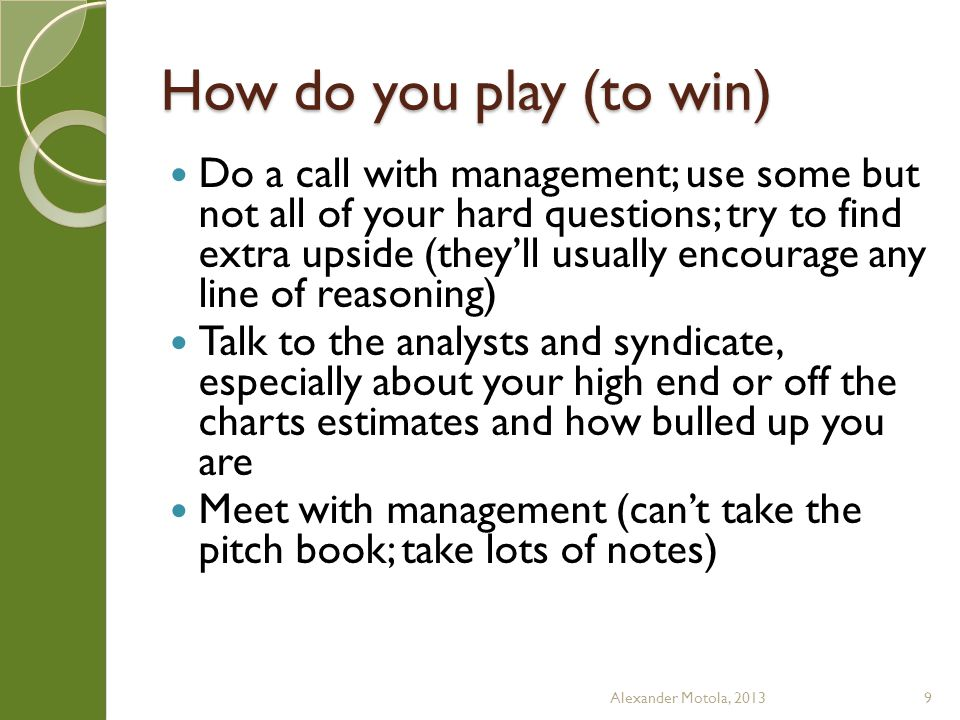 How do you play (to win) Do a call with management; use some but not all of your hard questions; try to find extra upside (they'll usually encourage any line of reasoning) Talk to the analysts and syndicate, especially about your high end or off the charts estimates and how bulled up you are Meet with management (can't take the pitch book; take lots of notes) Alexander Motola, 20139