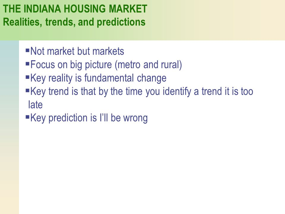 THE INDIANA HOUSING MARKET Realities, trends, and predictions  Not market but markets  Focus on big picture (metro and rural)  Key reality is funda