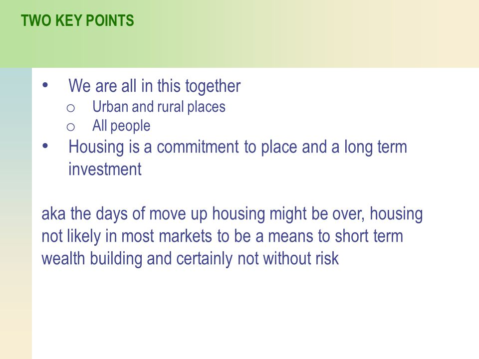 We are all in this together o Urban and rural places o All people Housing is a commitment to place and a long term investment aka the days of move up housing might be over, housing not likely in most markets to be a means to short term wealth building and certainly not without risk TWO KEY POINTS