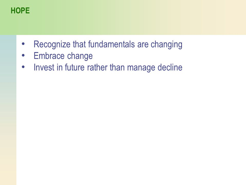 Recognize that fundamentals are changing Embrace change Invest in future rather than manage decline HOPE