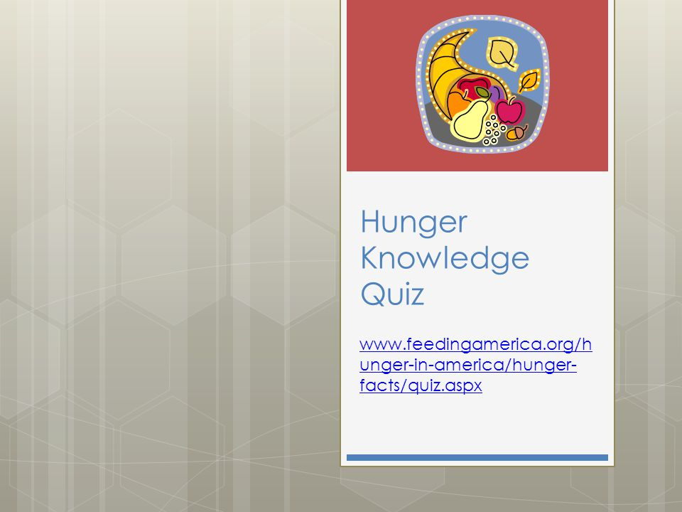 Hunger Knowledge Quiz www.feedingamerica.org/h unger-in-america/hunger- facts/quiz.aspx