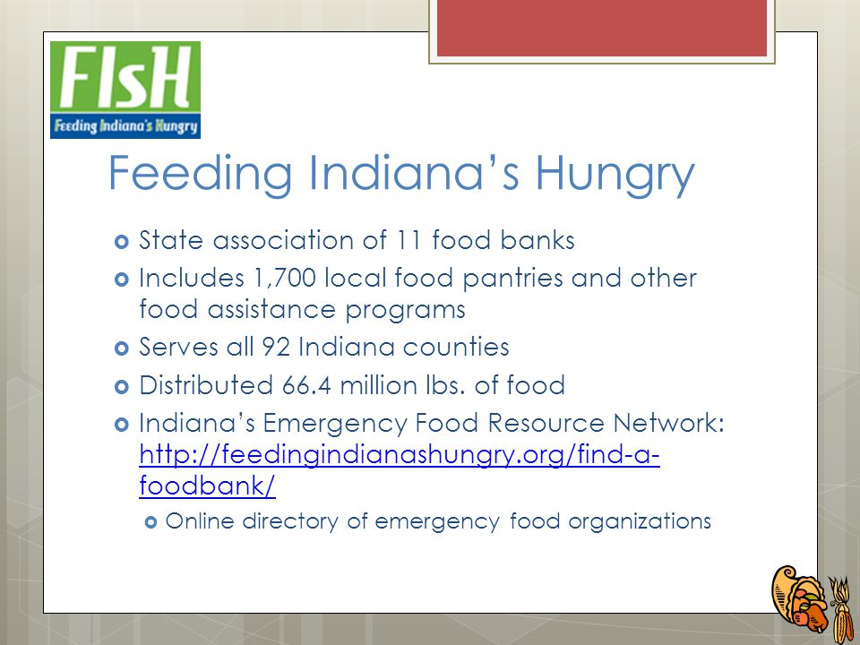 Feeding Indiana's Hungry  State association of 11 food banks  Includes 1,700 local food pantries and other food assistance programs  Serves all 92 Indiana counties  Distributed 66.4 million lbs.