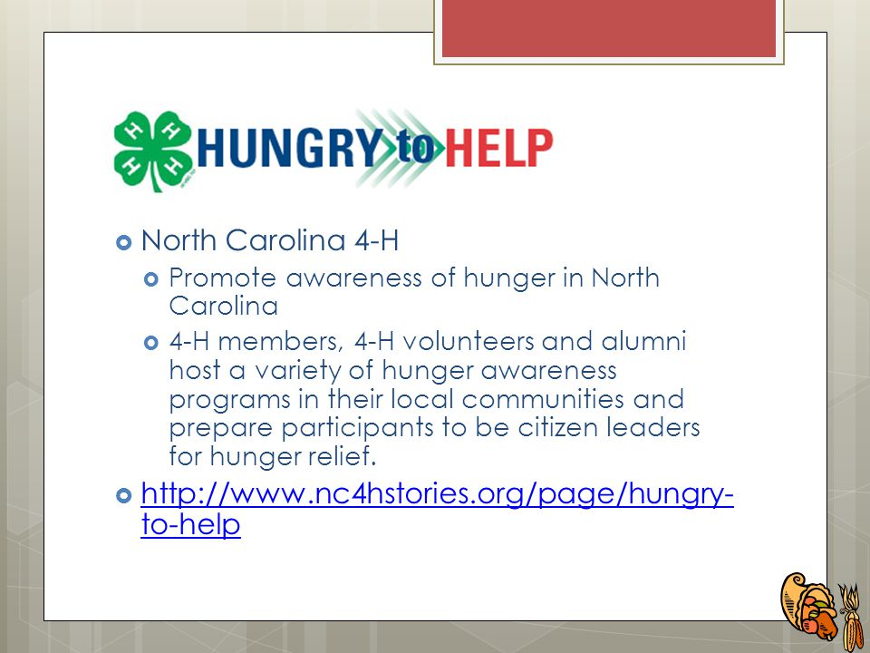  North Carolina 4-H  Promote awareness of hunger in North Carolina  4-H members, 4-H volunteers and alumni host a variety of hunger awareness programs in their local communities and prepare participants to be citizen leaders for hunger relief.