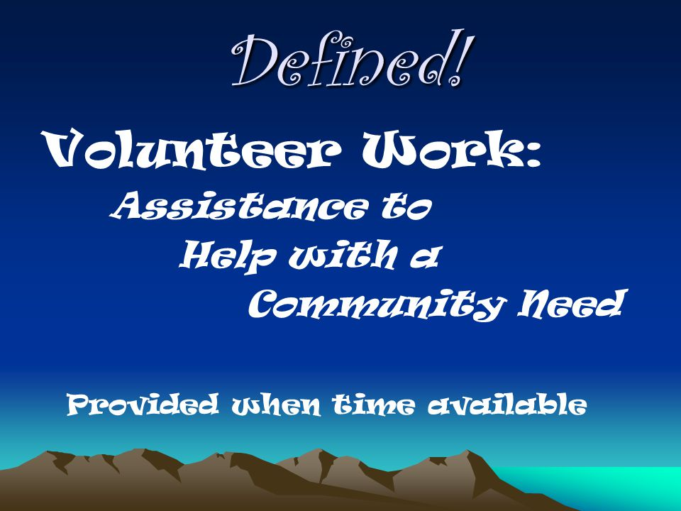 Defined! Volunteer Work: Assistance to Help with a Community Need Provided when time available