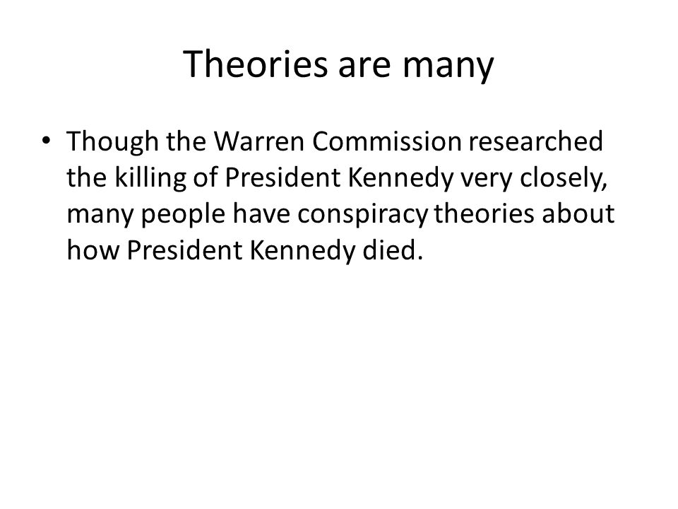Theories are many Though the Warren Commission researched the killing of President Kennedy very closely, many people have conspiracy theories about how President Kennedy died.