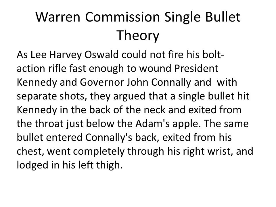 Warren Commission Single Bullet Theory As Lee Harvey Oswald could not fire his bolt- action rifle fast enough to wound President Kennedy and Governor John Connally and with separate shots, they argued that a single bullet hit Kennedy in the back of the neck and exited from the throat just below the Adam s apple.