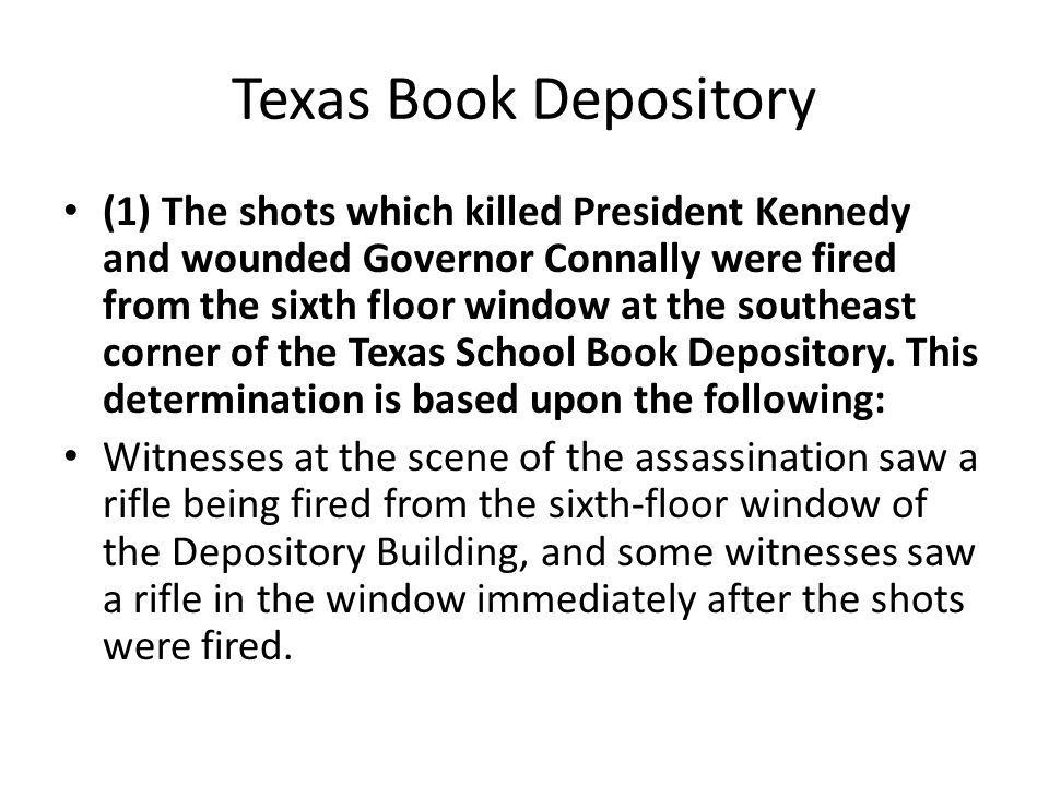 Texas Book Depository (1) The shots which killed President Kennedy and wounded Governor Connally were fired from the sixth floor window at the southeast corner of the Texas School Book Depository.