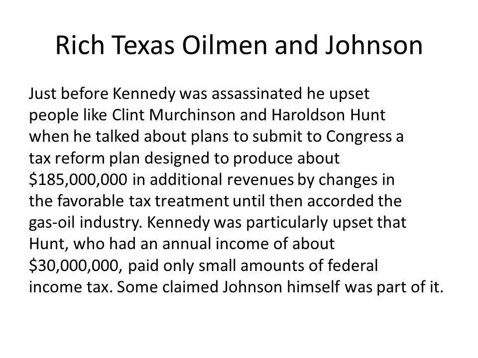 Rich Texas Oilmen and Johnson Just before Kennedy was assassinated he upset people like Clint Murchinson and Haroldson Hunt when he talked about plans to submit to Congress a tax reform plan designed to produce about $185,000,000 in additional revenues by changes in the favorable tax treatment until then accorded the gas-oil industry.