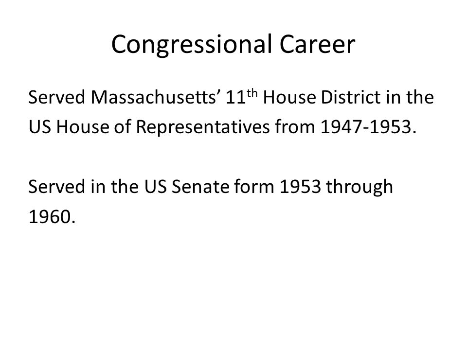 Congressional Career Served Massachusetts' 11 th House District in the US House of Representatives from 1947-1953.