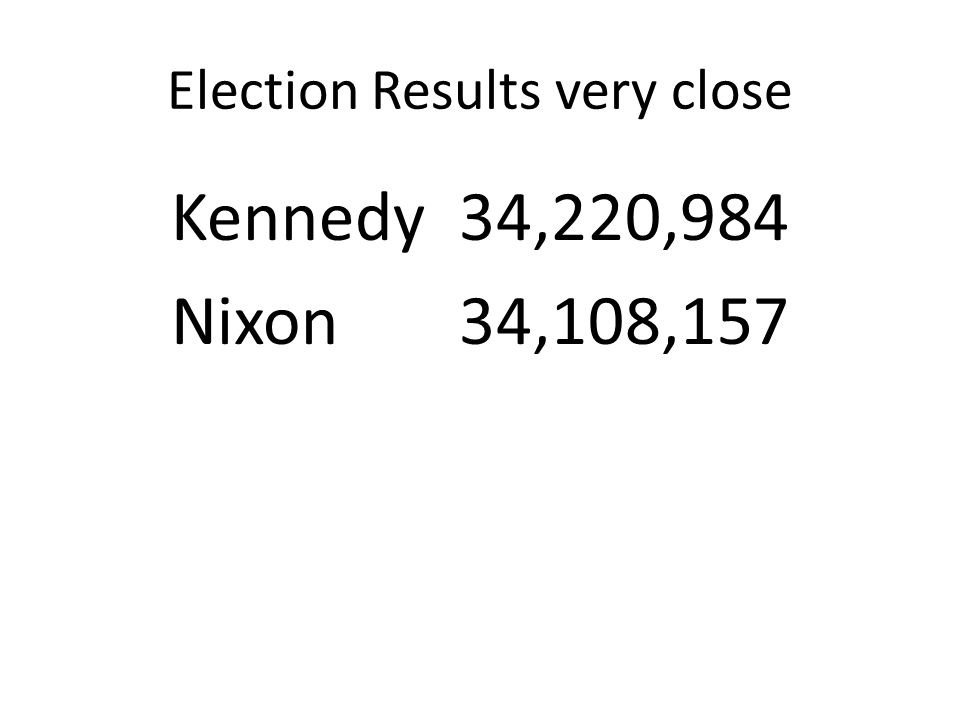 Election Results very close Kennedy 34,220,984 Nixon 34,108,157