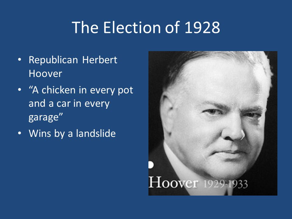 The Election of 1928 Republican Herbert Hoover A chicken in every pot and a car in every garage Wins by a landslide