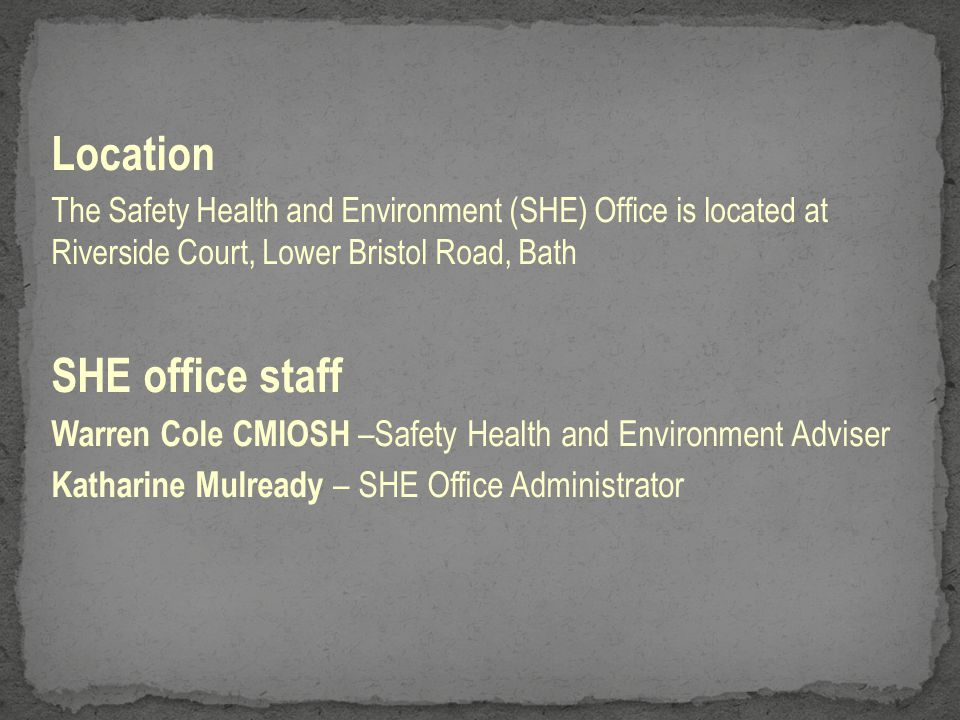 Location The Safety Health and Environment (SHE) Office is located at Riverside Court, Lower Bristol Road, Bath SHE office staff Warren Cole CMIOSH –S