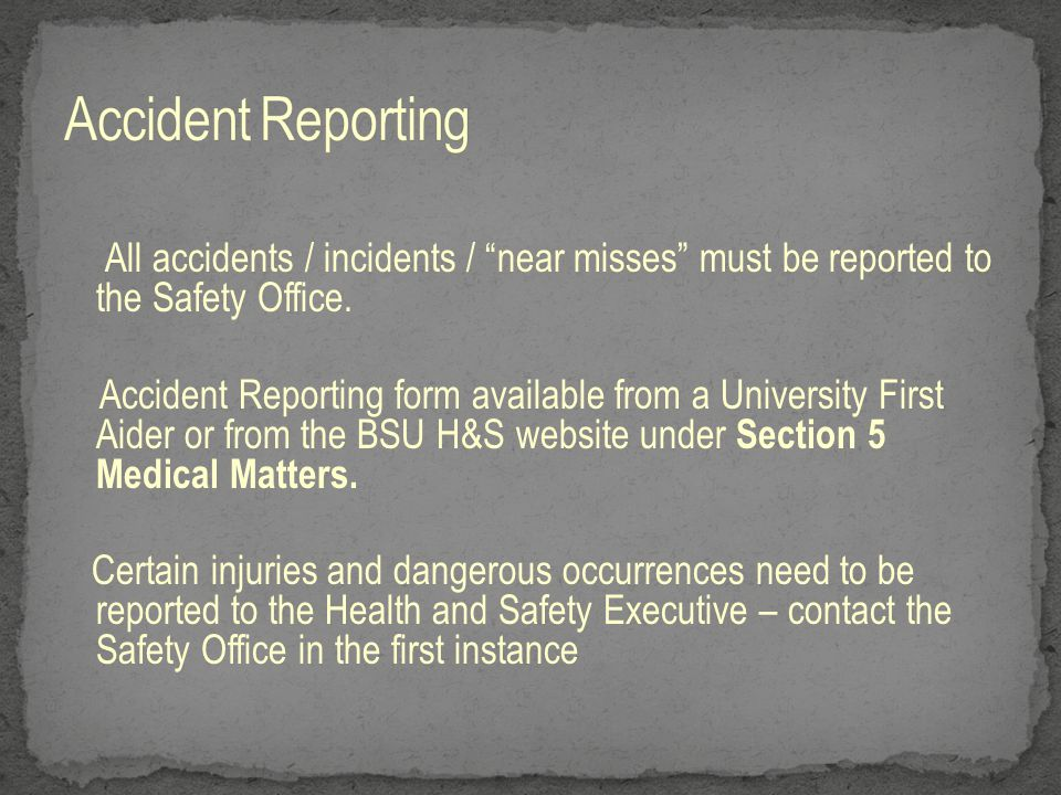 "All accidents / incidents / ""near misses"" must be reported to the Safety Office. Accident Reporting form available from a University First Aider or fr"