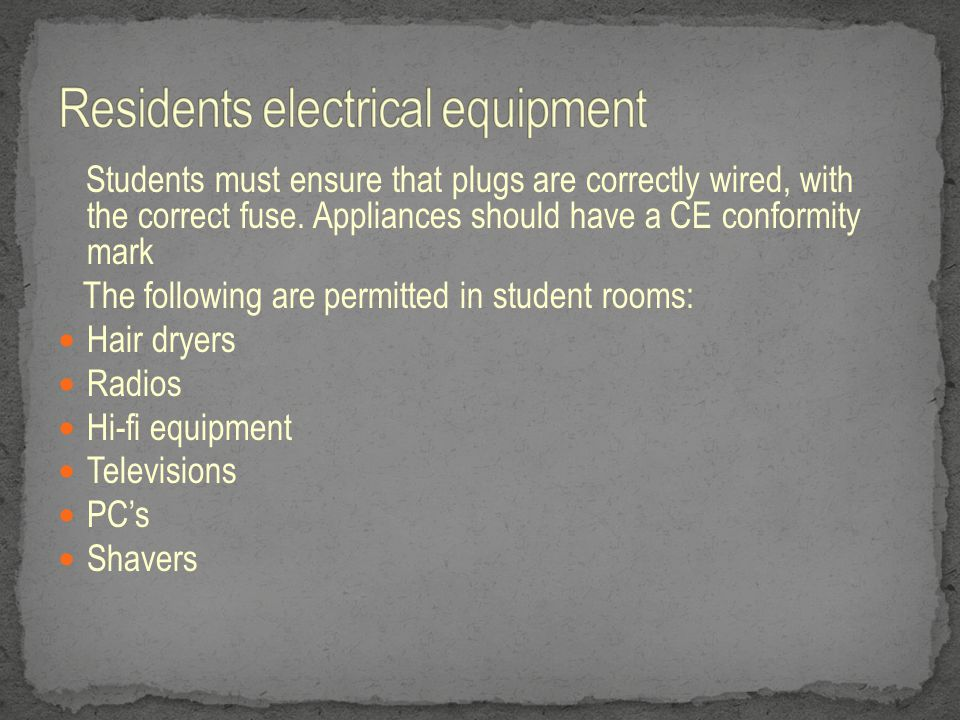 Students must ensure that plugs are correctly wired, with the correct fuse. Appliances should have a CE conformity mark The following are permitted in