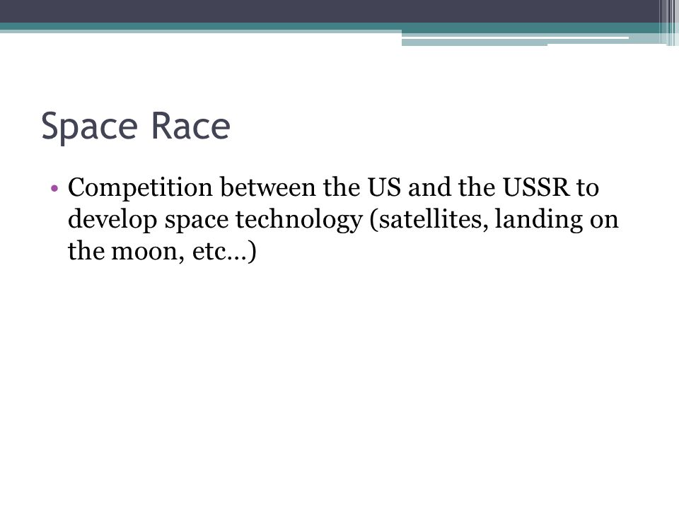 Space Race Competition between the US and the USSR to develop space technology (satellites, landing on the moon, etc…)