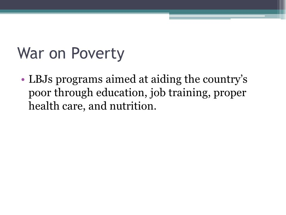 War on Poverty LBJs programs aimed at aiding the country's poor through education, job training, proper health care, and nutrition.