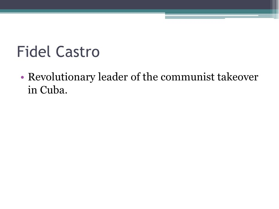 Fidel Castro Revolutionary leader of the communist takeover in Cuba.