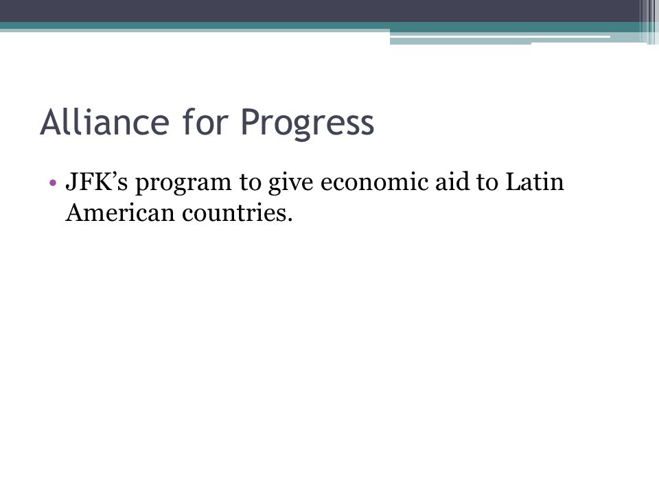 Alliance for Progress JFK's program to give economic aid to Latin American countries.