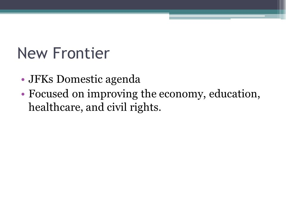 New Frontier JFKs Domestic agenda Focused on improving the economy, education, healthcare, and civil rights.