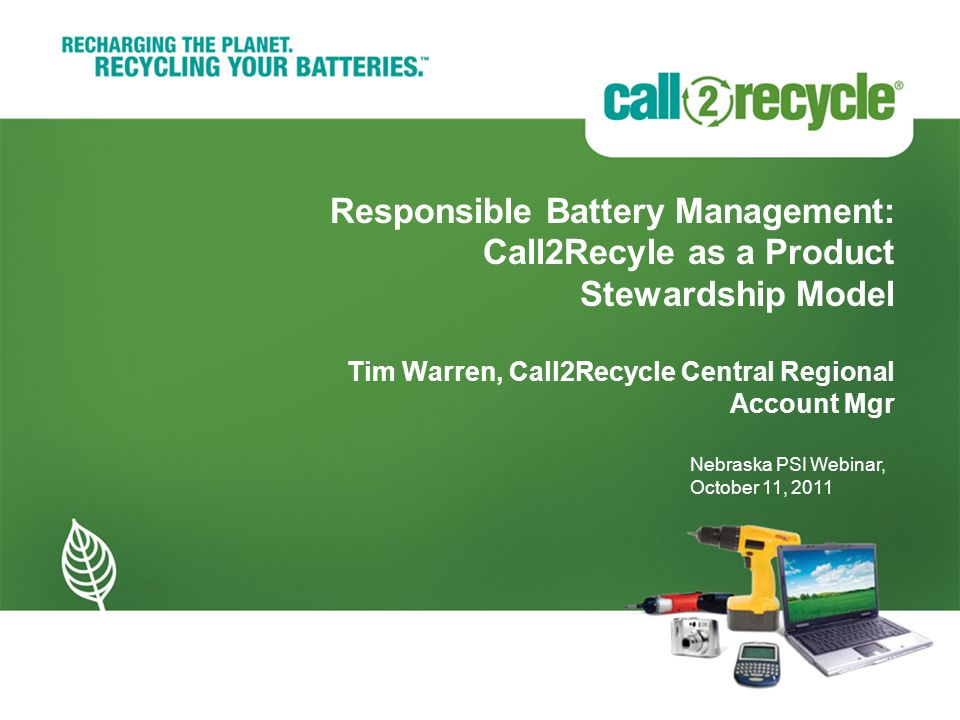 Responsible Battery Management: Call2Recyle as a Product Stewardship Model Tim Warren, Call2Recycle Central Regional Account Mgr Nebraska PSI Webinar, October 11, 2011