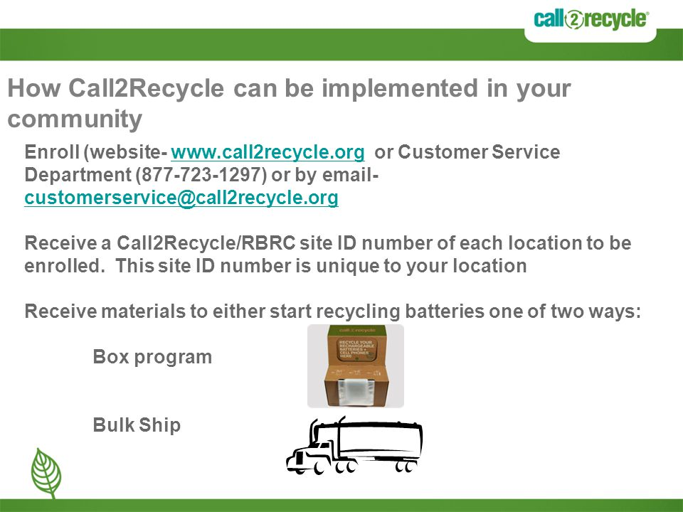 How Call2Recycle can be implemented in your community Enroll (website- www.call2recycle.org or Customer Service Department (877-723-1297) or by email- customerservice@call2recycle.orgwww.call2recycle.org customerservice@call2recycle.org Receive a Call2Recycle/RBRC site ID number of each location to be enrolled.