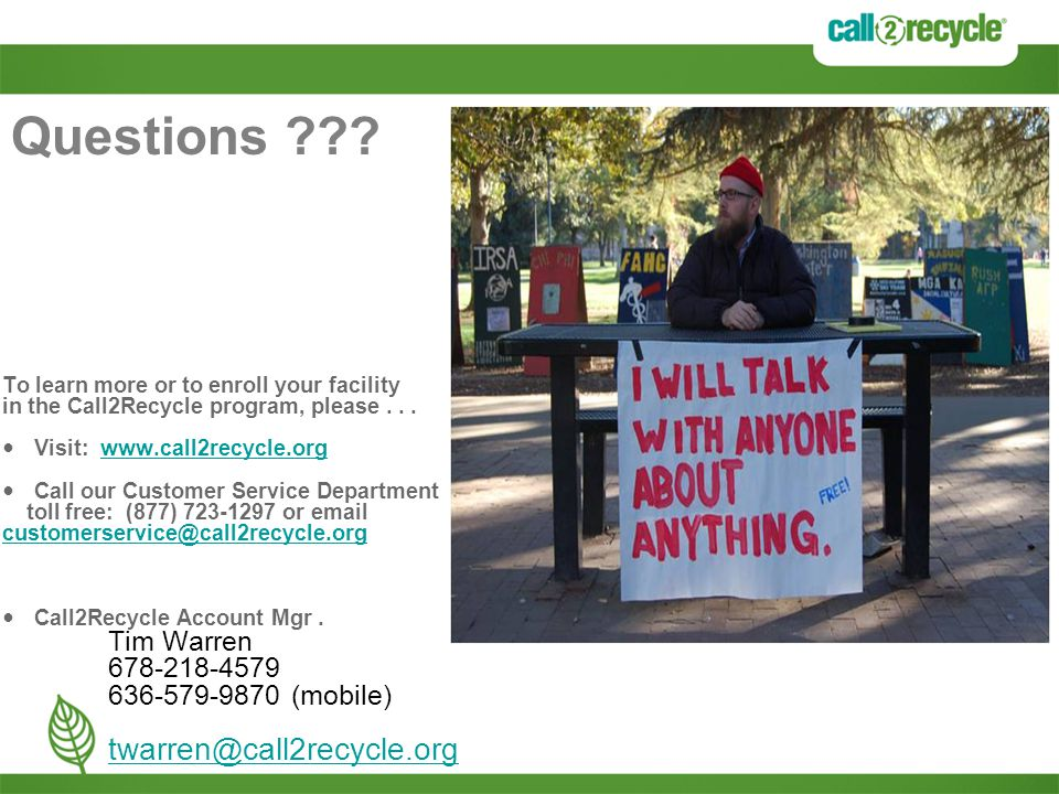 Questions ??? To learn more or to enroll your facility in the Call2Recycle program, please... Visit: www.call2recycle.orgwww.call2recycle.org Call our