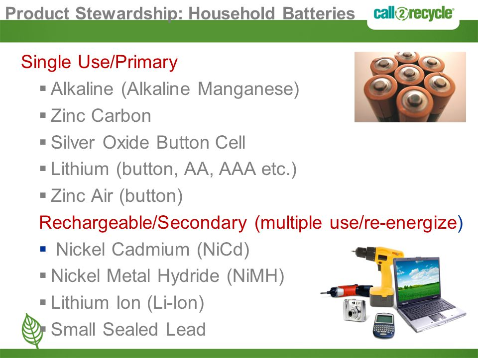 Product Stewardship: Household Batteries Single Use/Primary  Alkaline (Alkaline Manganese)  Zinc Carbon  Silver Oxide Button Cell  Lithium (button, AA, AAA etc.)  Zinc Air (button) Rechargeable/Secondary (multiple use/re-energize)  Nickel Cadmium (NiCd)  Nickel Metal Hydride (NiMH)  Lithium Ion (Li-Ion)  Small Sealed Lead