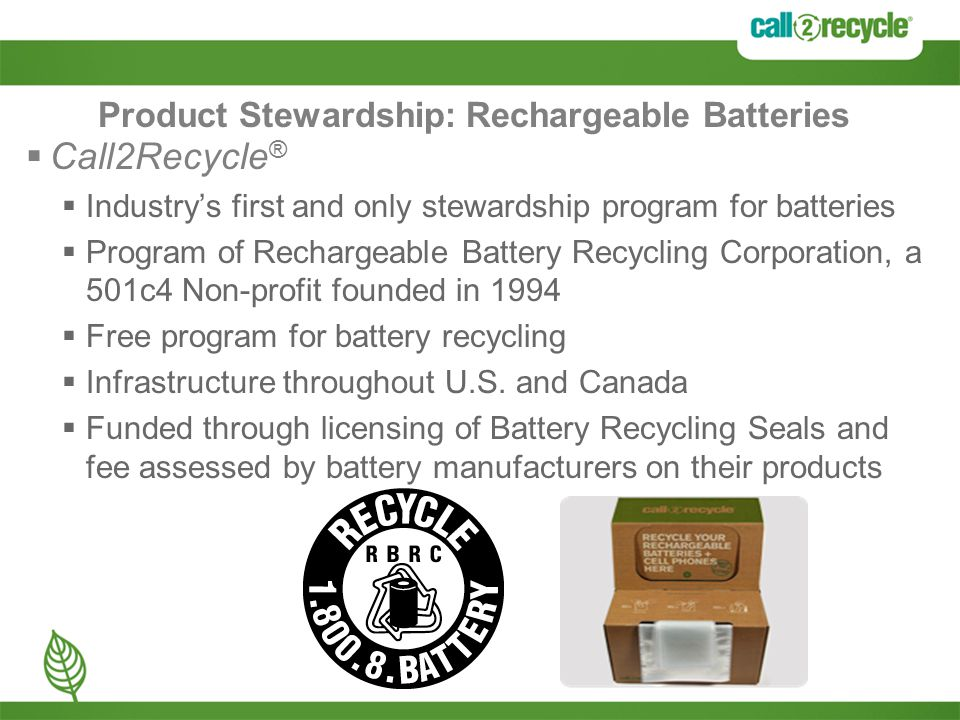 Product Stewardship: Rechargeable Batteries  Call2Recycle ®  Industry's first and only stewardship program for batteries  Program of Rechargeable Battery Recycling Corporation, a 501c4 Non-profit founded in 1994  Free program for battery recycling  Infrastructure throughout U.S.