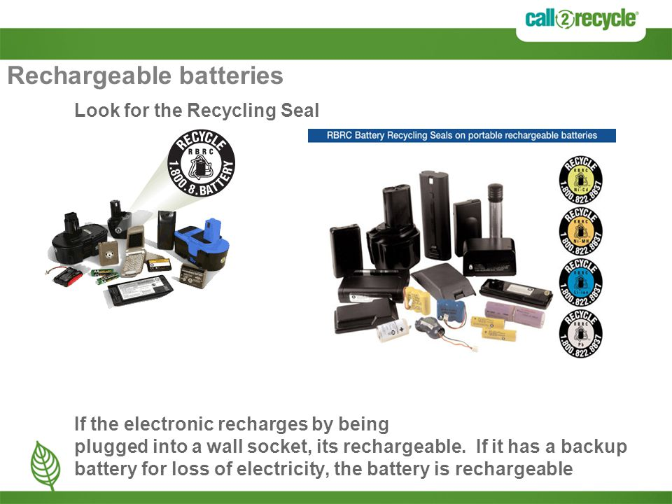 Rechargeable batteries Look for the Recycling Seal If the electronic recharges by being plugged into a wall socket, its rechargeable. If it has a back