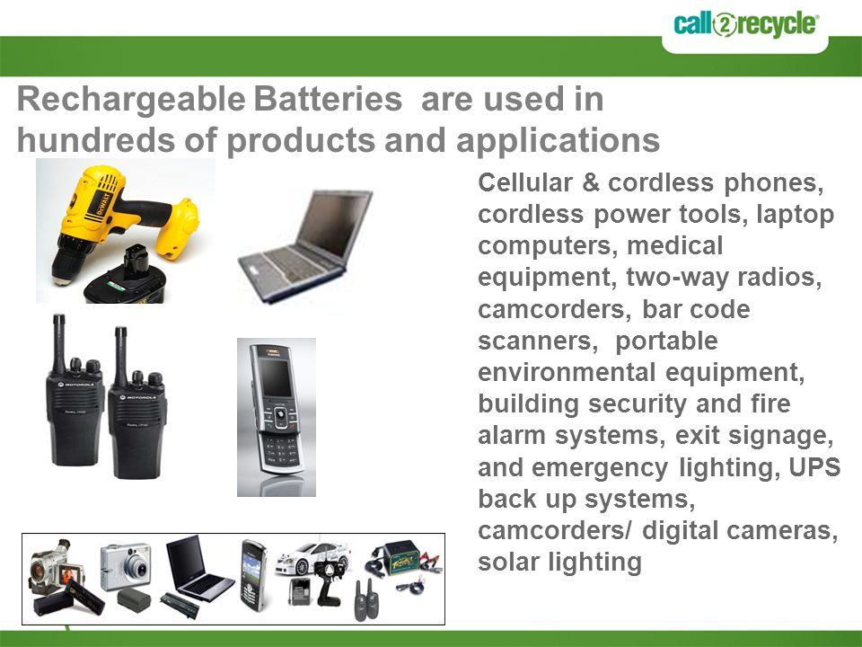Rechargeable Batteries are used in hundreds of products and applications Cellular & cordless phones, cordless power tools, laptop computers, medical equipment, two-way radios, camcorders, bar code scanners, portable environmental equipment, building security and fire alarm systems, exit signage, and emergency lighting, UPS back up systems, camcorders/ digital cameras, solar lighting